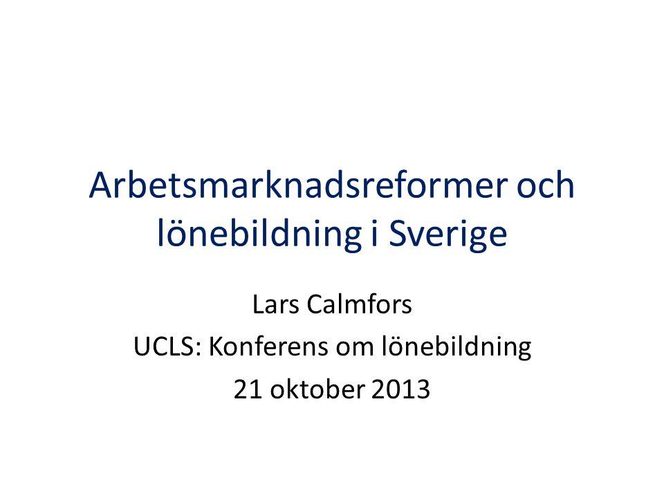 Arbetsmarknadsreformer och lönebildning i Sverige Lars Calmfors UCLS: Konferens om lönebildning 21 oktober 2013