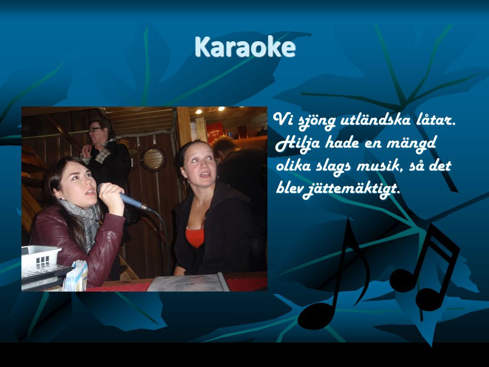 Karaoke Vi sjöng utländska låtar. Hilja hade en mängd olika slags musik, så det blev jättemäktigt.