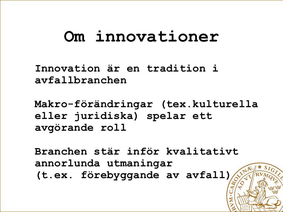 Om innovationer Innovation är en tradition i avfallbranchen Makro-förändringar (tex.kulturella eller juridiska) spelar ett avgörande roll Branchen stär inför kvalitativt annorlunda utmaningar (t.ex.