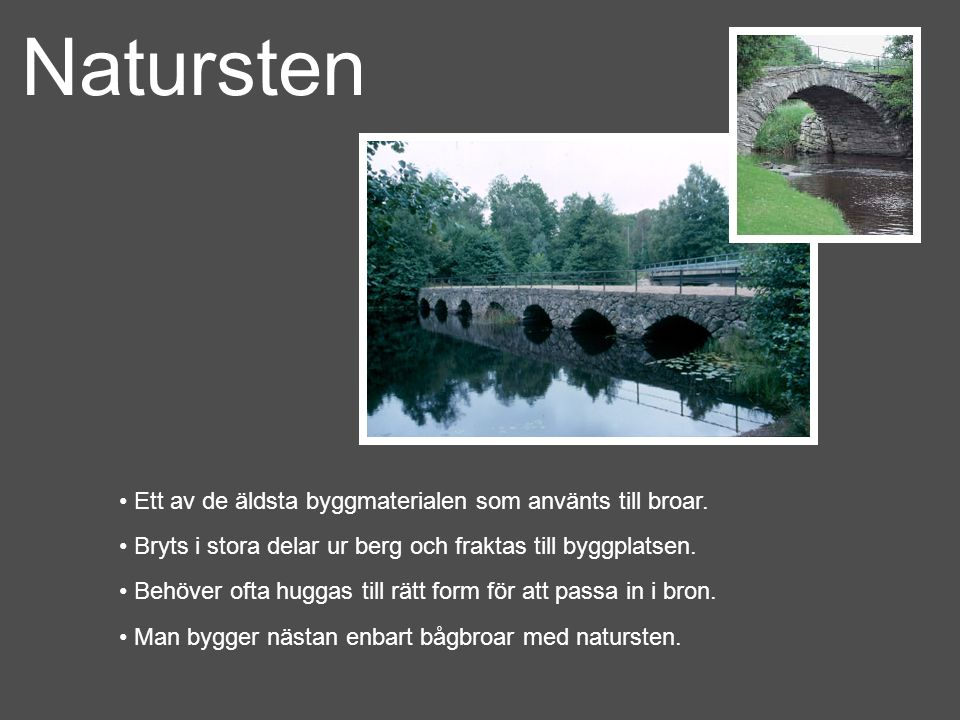 Natursten Ett av de äldsta byggmaterialen som använts till broar. Bryts i stora delar ur berg och fraktas till byggplatsen. Behöver ofta huggas till r
