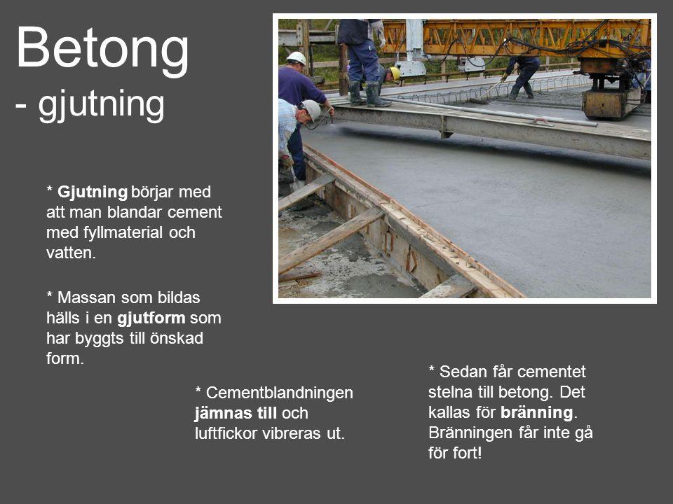 Betong - gjutning * Gjutning börjar med att man blandar cement med fyllmaterial och vatten. * Massan som bildas hälls i en gjutform som har byggts til