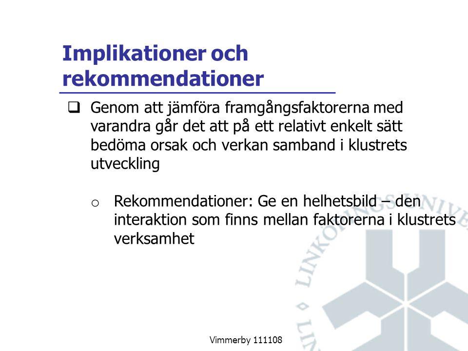 Vimmerby 111108 Implikationer och rekommendationer  Genom att jämföra framgångsfaktorerna med varandra går det att på ett relativt enkelt sätt bedöma orsak och verkan samband i klustrets utveckling o Rekommendationer: Ge en helhetsbild – den interaktion som finns mellan faktorerna i klustrets verksamhet