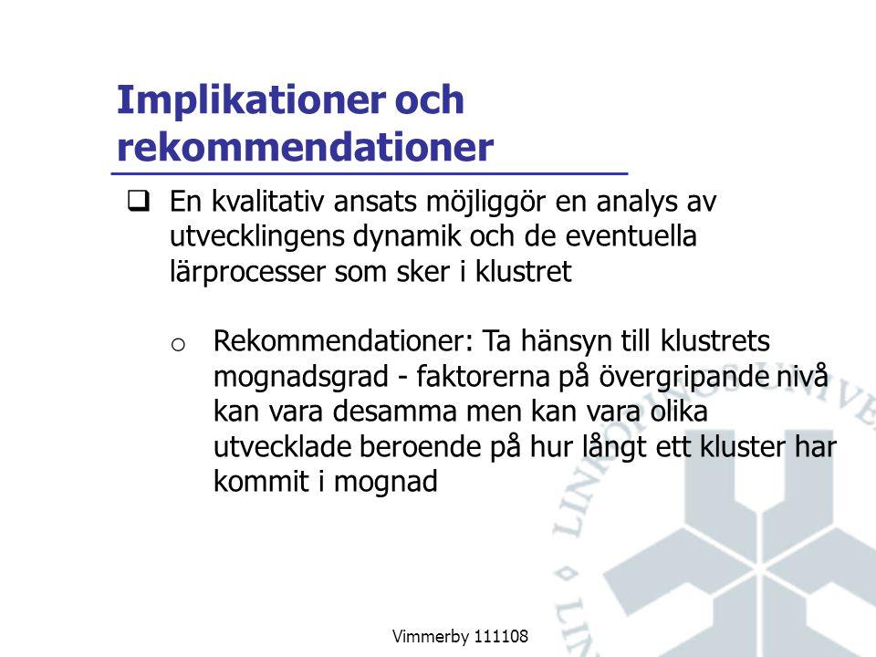 Vimmerby 111108 Implikationer och rekommendationer  En kvalitativ ansats möjliggör en analys av utvecklingens dynamik och de eventuella lärprocesser som sker i klustret o Rekommendationer: Ta hänsyn till klustrets mognadsgrad - faktorerna på övergripande nivå kan vara desamma men kan vara olika utvecklade beroende på hur långt ett kluster har kommit i mognad