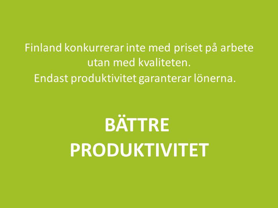 Finland konkurrerar inte med priset på arbete utan med kvaliteten. Endast produktivitet garanterar lönerna. BÄTTRE PRODUKTIVITET