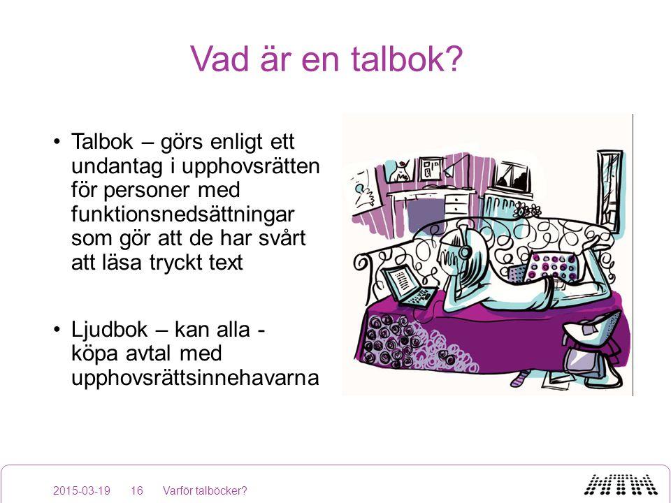 Vad är en talbok? 2015-03-19Varför talböcker?16 Talbok – görs enligt ett undantag i upphovsrätten för personer med funktionsnedsättningar som gör att