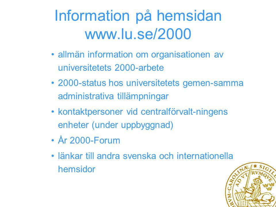 Information på hemsidan www.lu.se/2000 allmän information om organisationen av universitetets 2000-arbete 2000-status hos universitetets gemen-samma administrativa tillämpningar kontaktpersoner vid centralförvalt-ningens enheter (under uppbyggnad) År 2000-Forum länkar till andra svenska och internationella hemsidor