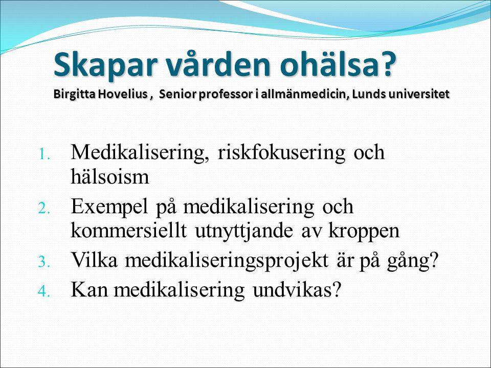 Skapar vården ohälsa? Birgitta Hovelius, Senior professor i allmänmedicin, Lunds universitet 1. Medikalisering, riskfokusering och hälsoism 2. Exempel