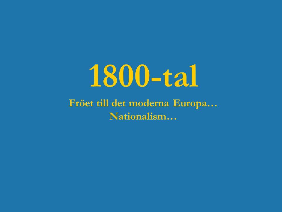 1800-tal Fröet till det moderna Europa… Nationalism…