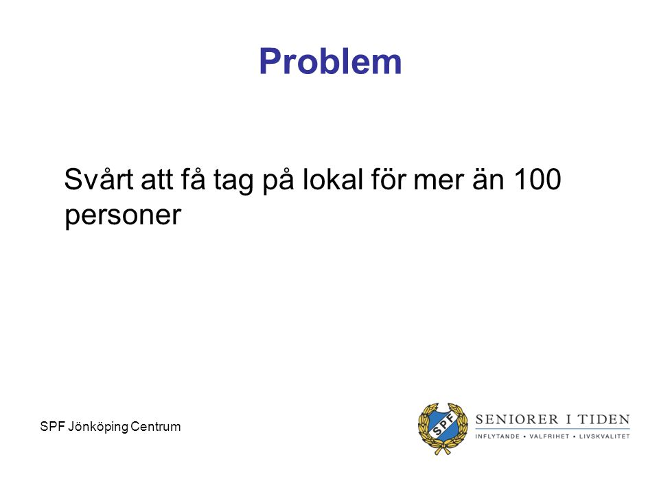 Problem Svårt att få tag på lokal för mer än 100 personer SPF Jönköping Centrum