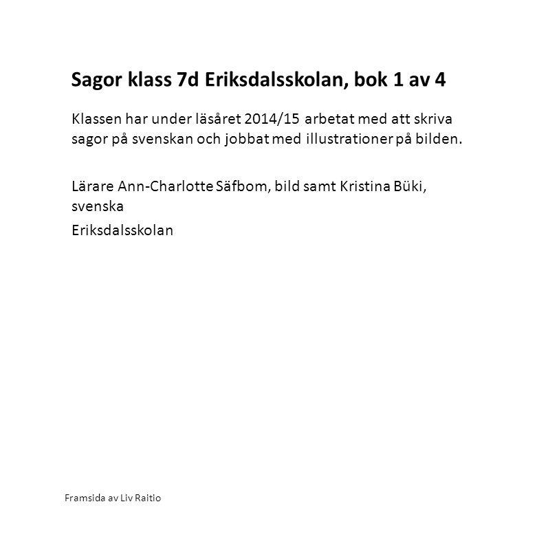 Sagor klass 7d Eriksdalsskolan, bok 1 av 4 Framsida av Liv Raitio Klassen har under läsåret 2014/15 arbetat med att skriva sagor på svenskan och jobbat med illustrationer på bilden.