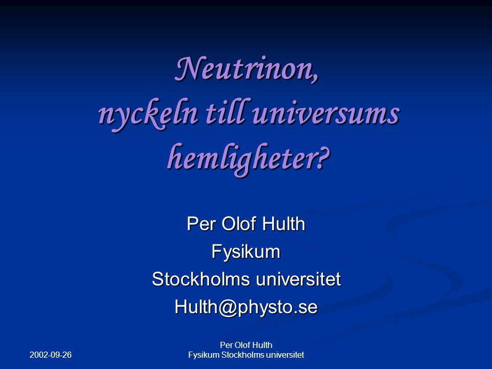2002-09-26 Per Olof Hulth Fysikum Stockholms universitet Neutrinoastronomi Neutriner kan färdas enorma sträckor och genom stora mängder materia utan att stoppas Neutriner kan färdas enorma sträckor och genom stora mängder materia utan att stoppas Neutriner förväntas bildas vid många olika kosmologiska källor (mörk materia, AGN, GRB…) Neutriner förväntas bildas vid många olika kosmologiska källor (mörk materia, AGN, GRB…) Neutrinon går opåverkat av universums magnetfält Neutrinon går opåverkat av universums magnetfält Ett helt nytt sätt att studera universum!.