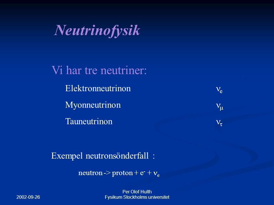 2002-09-26 Per Olof Hulth Fysikum Stockholms universitet Neutrinofysik Vi har tre neutriner: Elektronneutrinon  e Myonneutrinon  Tauneutrinon  Exempel neutronsönderfall : neutron -> proton + e - + e