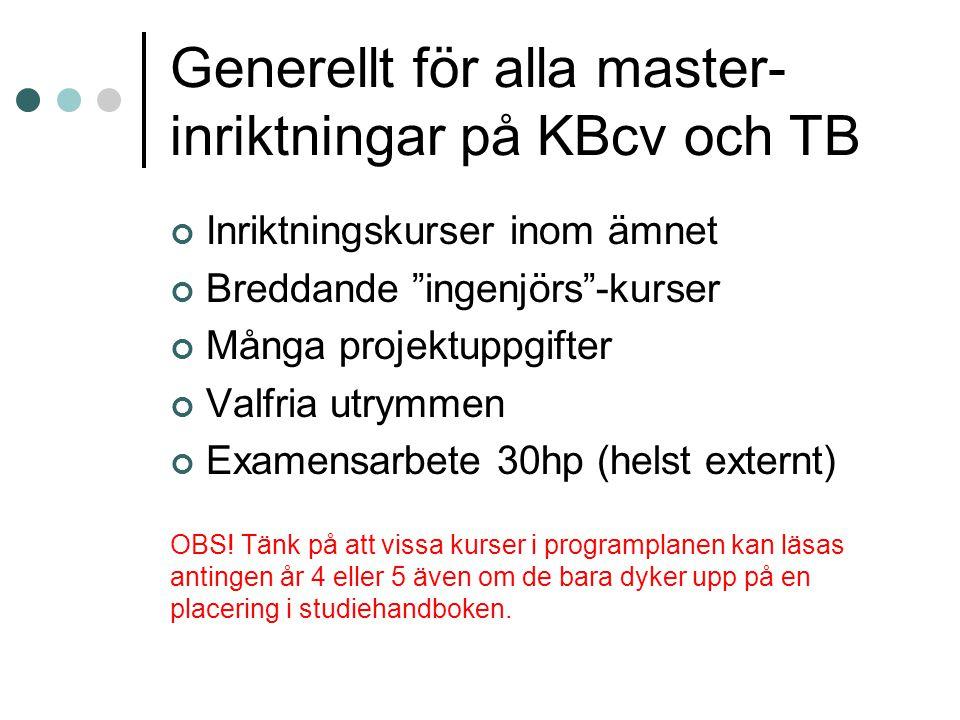 Generellt för alla master- inriktningar på KBcv och TB Inriktningskurser inom ämnet Breddande ingenjörs -kurser Många projektuppgifter Valfria utrymmen Examensarbete 30hp (helst externt) OBS.