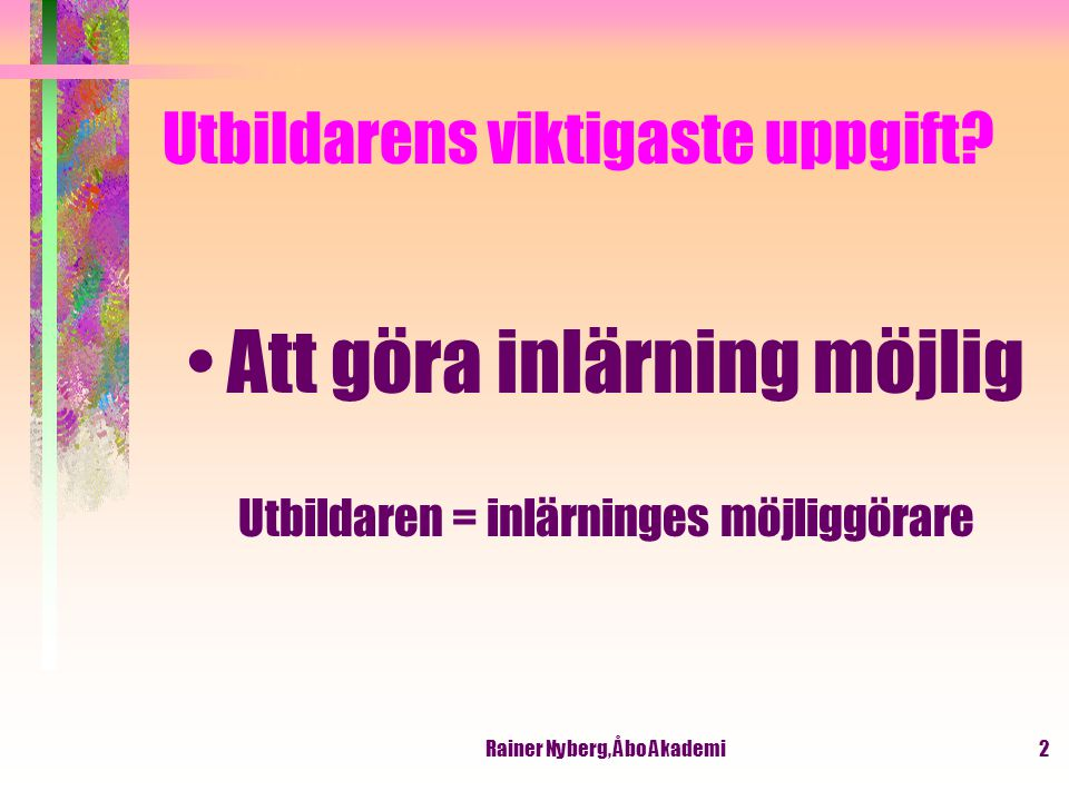 Rainer Nyberg, Åbo Akademi3 Lärarens roll Not a sage on the stage but a guide on the side Ej en vis man i katedern men en guide/handledare vid sidan