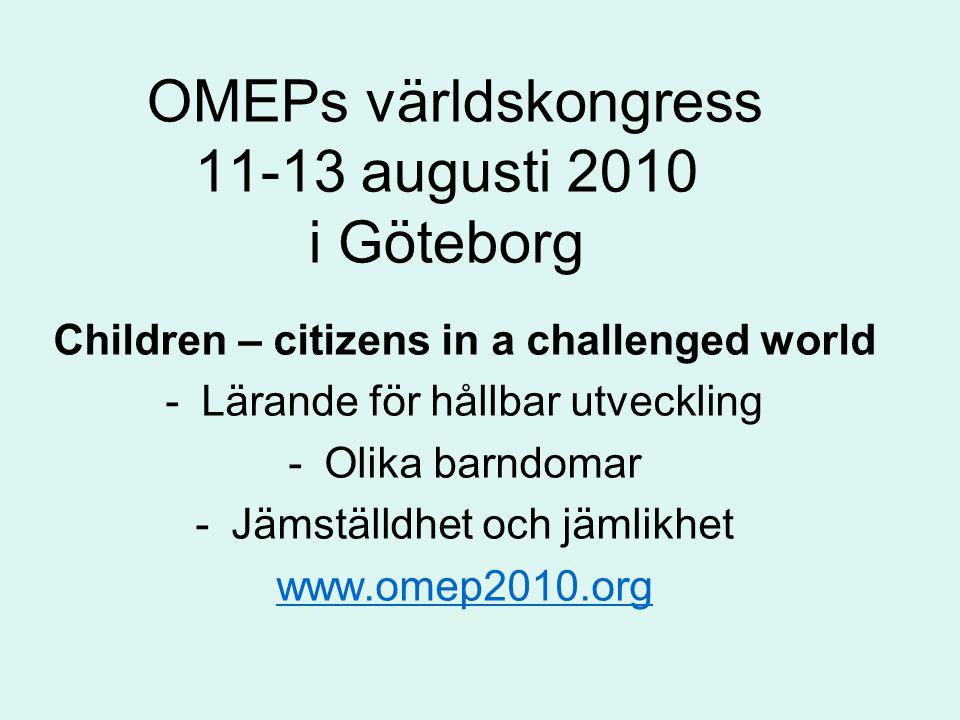 OMEPs världskongress 11-13 augusti 2010 i Göteborg Children – citizens in a challenged world -Lärande för hållbar utveckling -Olika barndomar -Jämställdhet och jämlikhet www.omep2010.org