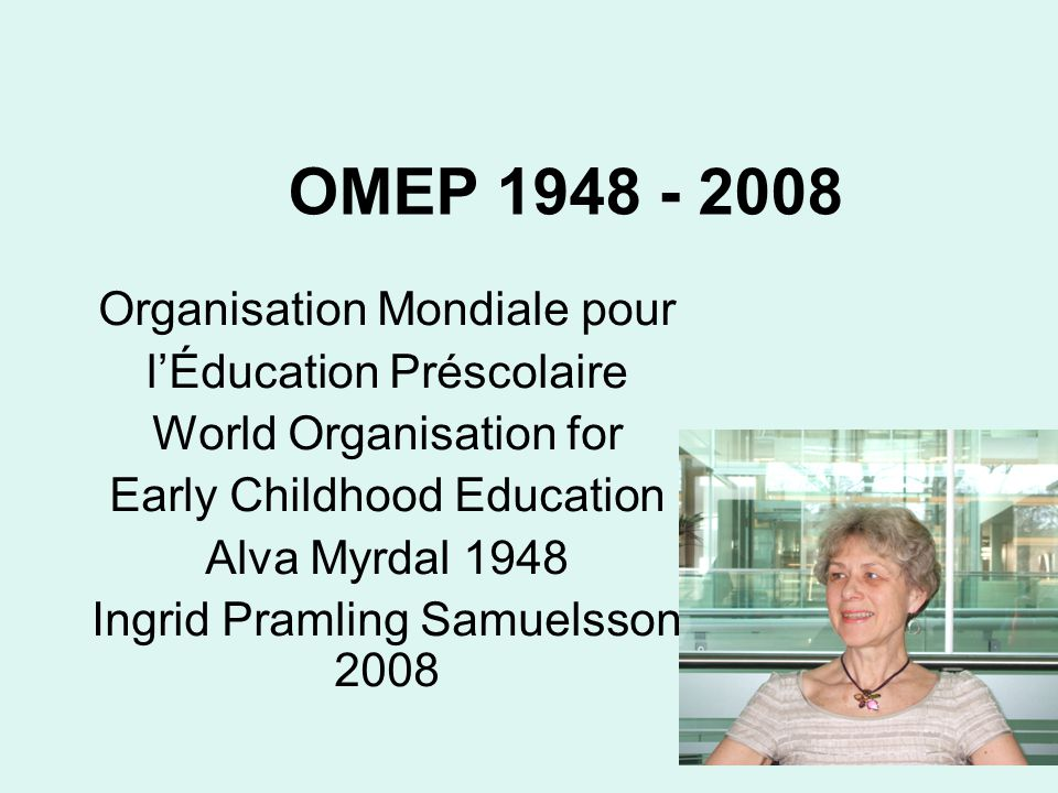 OMEP 1948 - 2008 Organisation Mondiale pour l'Éducation Préscolaire World Organisation for Early Childhood Education Alva Myrdal 1948 Ingrid Pramling Samuelsson 2008