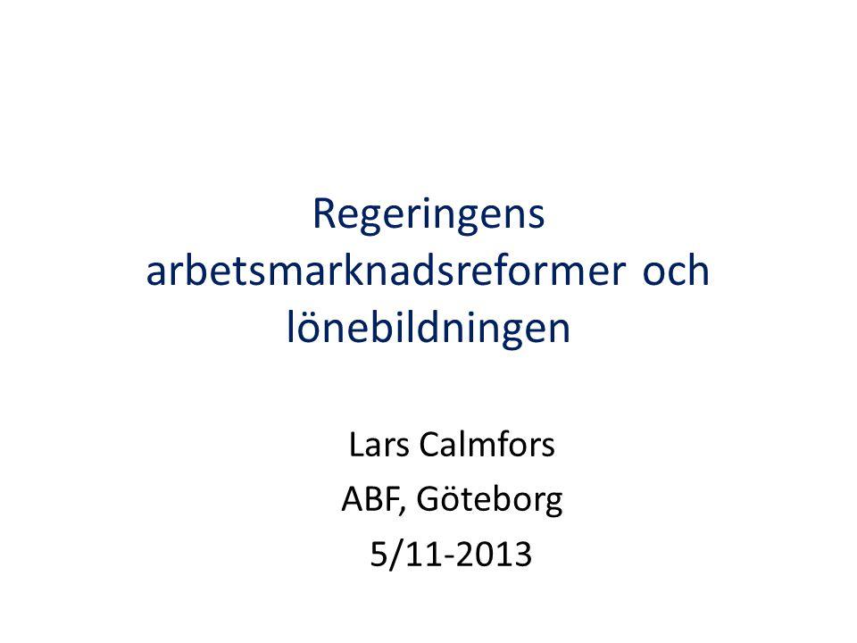 Regeringens arbetsmarknadsreformer och lönebildningen Lars Calmfors ABF, Göteborg 5/11-2013