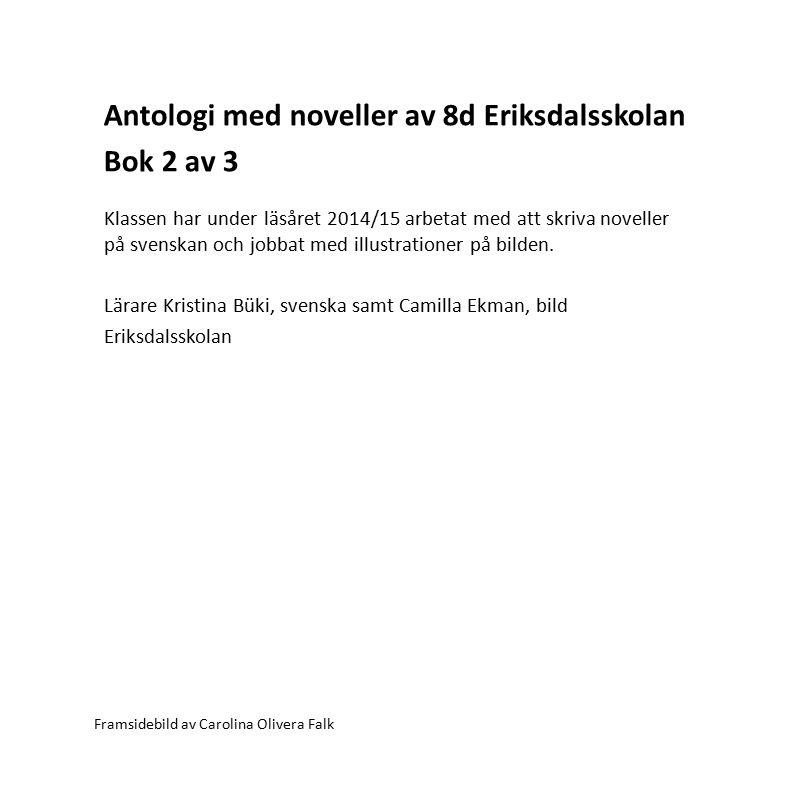 Antologi med noveller av 8d Eriksdalsskolan Bok 2 av 3 Framsidebild av Carolina Olivera Falk Klassen har under läsåret 2014/15 arbetat med att skriva noveller på svenskan och jobbat med illustrationer på bilden.