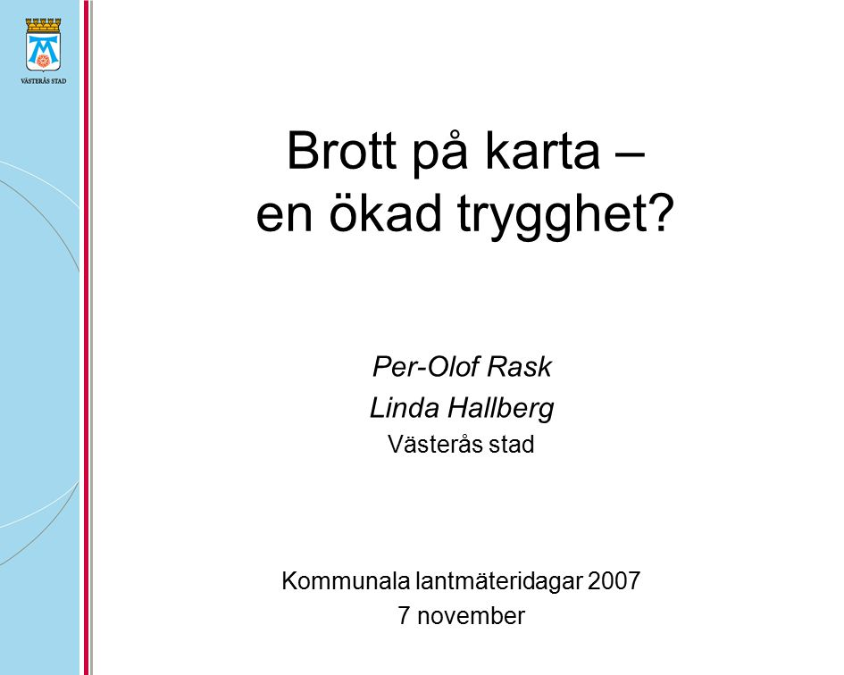 Brott på karta – en ökad trygghet? Per-Olof Rask Linda Hallberg Västerås stad Kommunala lantmäteridagar 2007 7 november