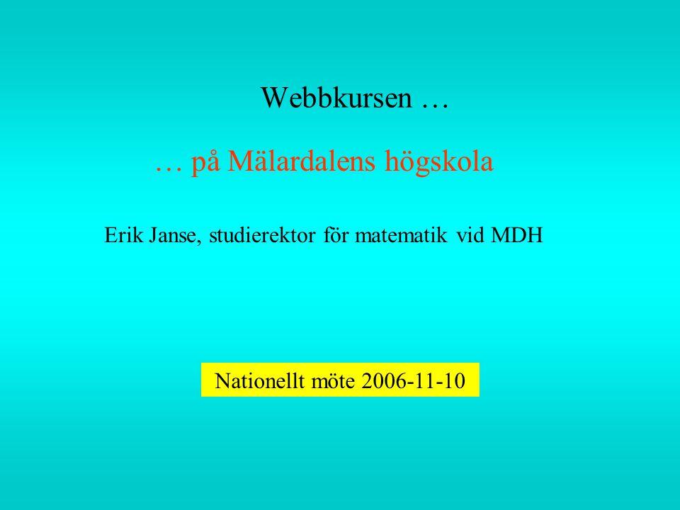 Webbkursen … … på Mälardalens högskola Erik Janse, studierektor för matematik vid MDH Nationellt möte 2006-11-10