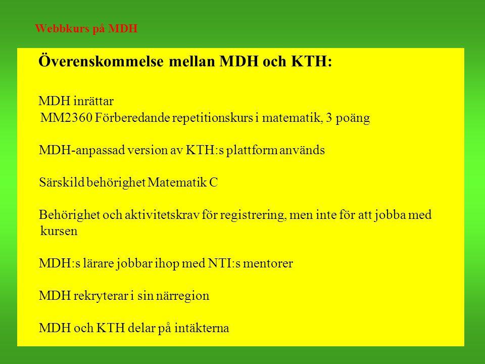 Webbkurs på MDH Överenskommelse mellan MDH och KTH: MDH inrättar MM2360 Förberedande repetitionskurs i matematik, 3 poäng MDH-anpassad version av KTH:s plattform används Särskild behörighet Matematik C Behörighet och aktivitetskrav för registrering, men inte för att jobba med kursen MDH:s lärare jobbar ihop med NTI:s mentorer MDH rekryterar i sin närregion MDH och KTH delar på intäkterna