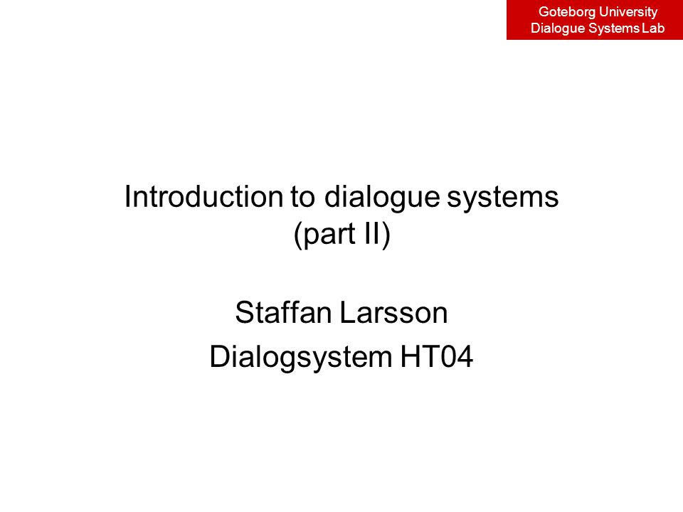 Goteborg University Dialogue Systems Lab Corpus collection and analysis Collection –Natural dialogue –Wizard-of-Oz (WoZ) –Backseat Driver (BaD?) Analysis –Transcription –Distillation –Coding