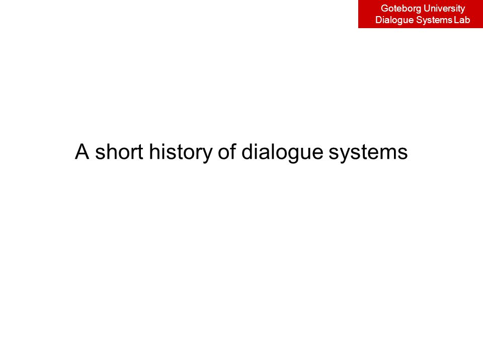 Goteborg University Dialogue Systems Lab A short history of dialogue systems