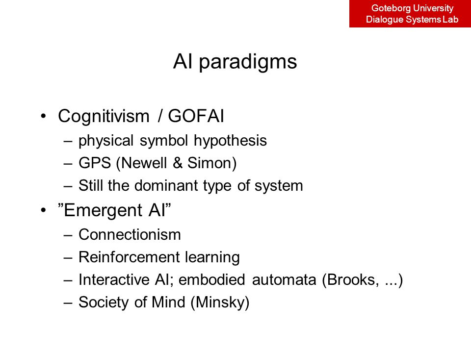 Goteborg University Dialogue Systems Lab AI paradigms Cognitivism / GOFAI –physical symbol hypothesis –GPS (Newell & Simon) –Still the dominant type of system Emergent AI –Connectionism –Reinforcement learning –Interactive AI; embodied automata (Brooks,...) –Society of Mind (Minsky)