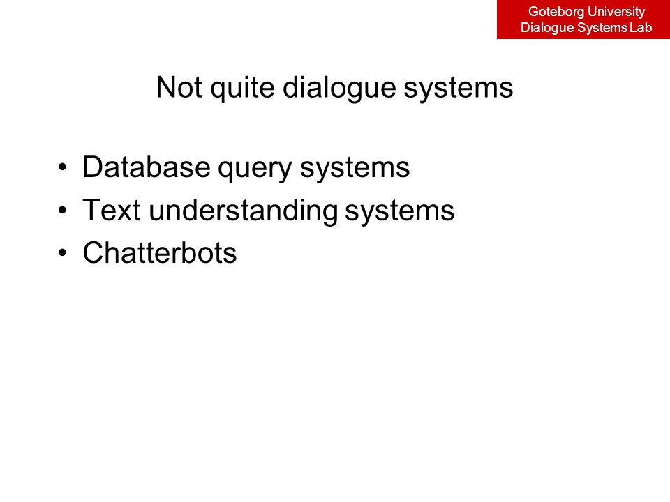 Goteborg University Dialogue Systems Lab Not quite dialogue systems Database query systems Text understanding systems Chatterbots