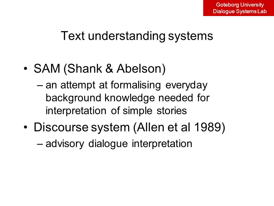Goteborg University Dialogue Systems Lab Text understanding systems SAM (Shank & Abelson) –an attempt at formalising everyday background knowledge needed for interpretation of simple stories Discourse system (Allen et al 1989) –advisory dialogue interpretation