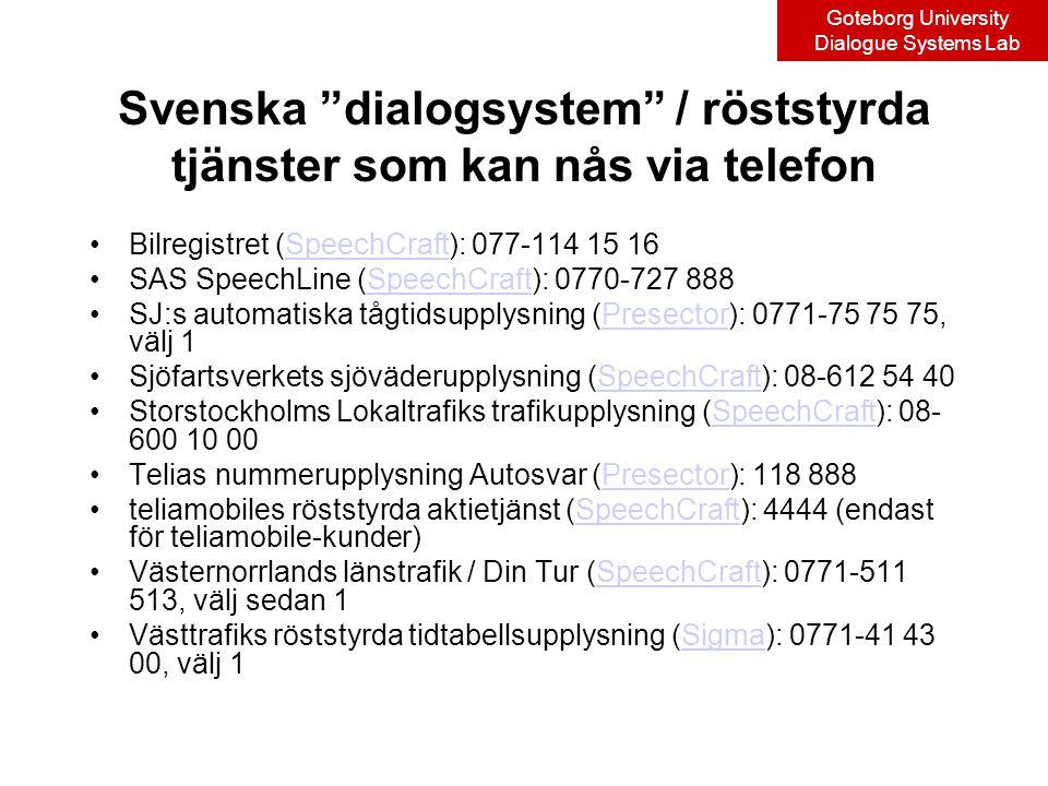 Goteborg University Dialogue Systems Lab Svenska dialogsystem / röststyrda tjänster som kan nås via telefon Bilregistret (SpeechCraft): 077-114 15 16SpeechCraft SAS SpeechLine (SpeechCraft): 0770-727 888SpeechCraft SJ:s automatiska tågtidsupplysning (Presector): 0771-75 75 75, välj 1Presector Sjöfartsverkets sjöväderupplysning (SpeechCraft): 08-612 54 40SpeechCraft Storstockholms Lokaltrafiks trafikupplysning (SpeechCraft): 08- 600 10 00SpeechCraft Telias nummerupplysning Autosvar (Presector): 118 888Presector teliamobiles röststyrda aktietjänst (SpeechCraft): 4444 (endast för teliamobile-kunder)SpeechCraft Västernorrlands länstrafik / Din Tur (SpeechCraft): 0771-511 513, välj sedan 1SpeechCraft Västtrafiks röststyrda tidtabellsupplysning (Sigma): 0771-41 43 00, välj 1Sigma