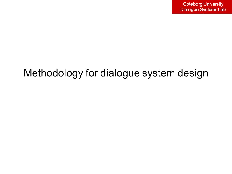 Goteborg University Dialogue Systems Lab Methodology for dialogue system design