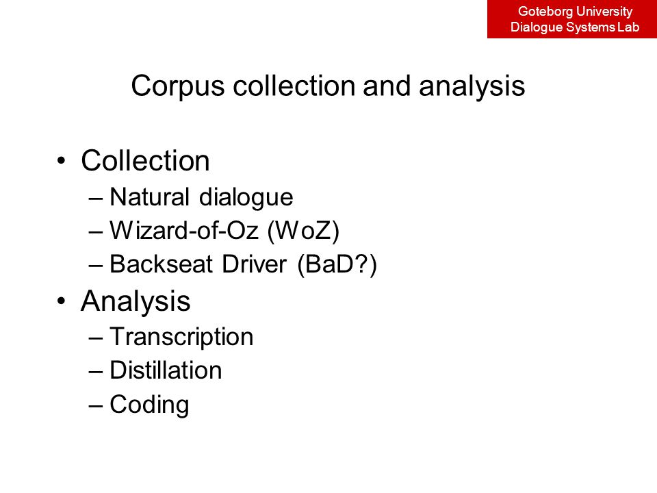 Goteborg University Dialogue Systems Lab Corpus collection and analysis Collection –Natural dialogue –Wizard-of-Oz (WoZ) –Backseat Driver (BaD ) Analysis –Transcription –Distillation –Coding