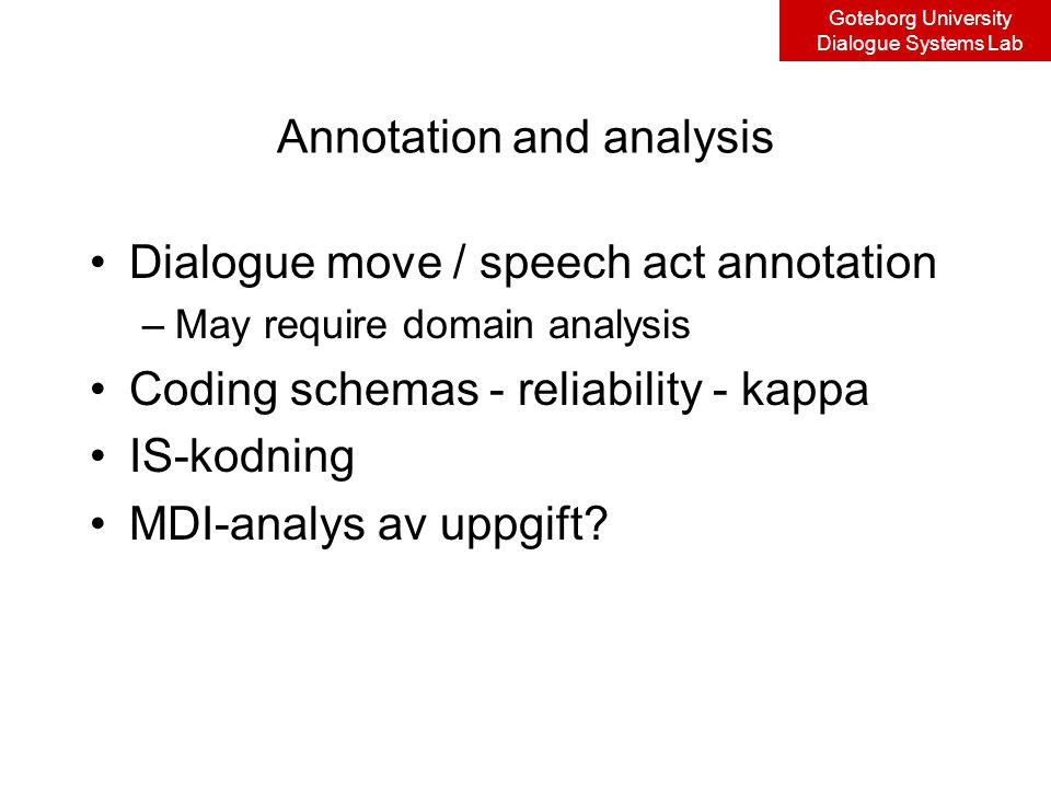 Goteborg University Dialogue Systems Lab Annotation and analysis Dialogue move / speech act annotation –May require domain analysis Coding schemas - reliability - kappa IS-kodning MDI-analys av uppgift