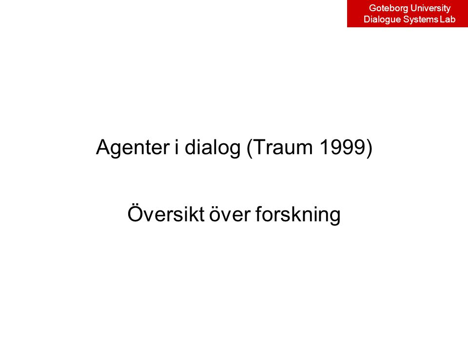 Goteborg University Dialogue Systems Lab Agenter i dialog (Traum 1999) Översikt över forskning