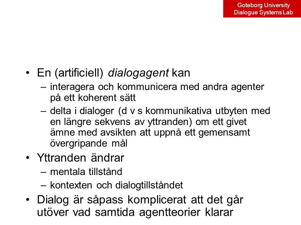 Goteborg University Dialogue Systems Lab En (artificiell) dialogagent kan –interagera och kommunicera med andra agenter på ett koherent sätt –delta i dialoger (d v s kommunikativa utbyten med en längre sekvens av yttranden) om ett givet ämne med avsikten att uppnå ett gemensamt övergripande mål Yttranden ändrar –mentala tillstånd –kontexten och dialogtillståndet Dialog är såpass komplicerat att det går utöver vad samtida agentteorier klarar