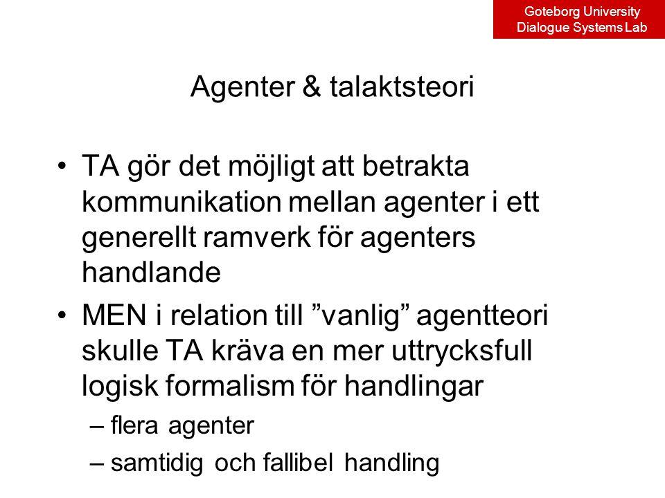 Goteborg University Dialogue Systems Lab Agenter & talaktsteori TA gör det möjligt att betrakta kommunikation mellan agenter i ett generellt ramverk för agenters handlande MEN i relation till vanlig agentteori skulle TA kräva en mer uttrycksfull logisk formalism för handlingar –flera agenter –samtidig och fallibel handling