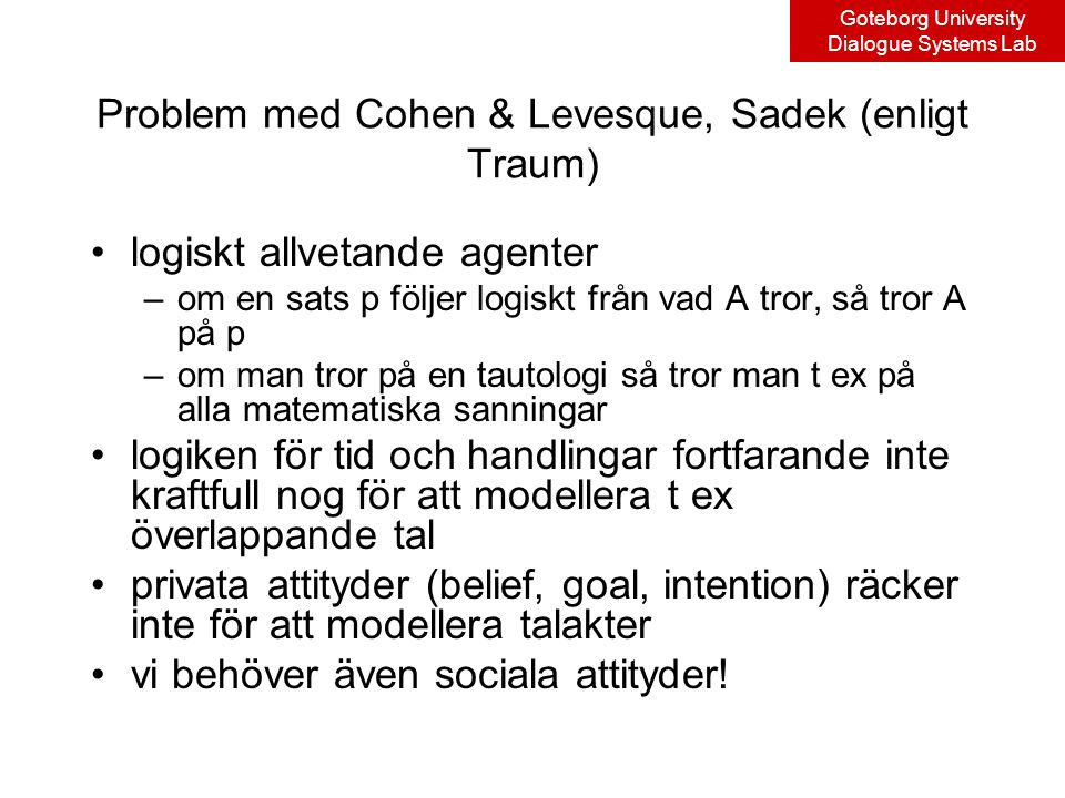 Goteborg University Dialogue Systems Lab Problem med Cohen & Levesque, Sadek (enligt Traum) logiskt allvetande agenter –om en sats p följer logiskt från vad A tror, så tror A på p –om man tror på en tautologi så tror man t ex på alla matematiska sanningar logiken för tid och handlingar fortfarande inte kraftfull nog för att modellera t ex överlappande tal privata attityder (belief, goal, intention) räcker inte för att modellera talakter vi behöver även sociala attityder!
