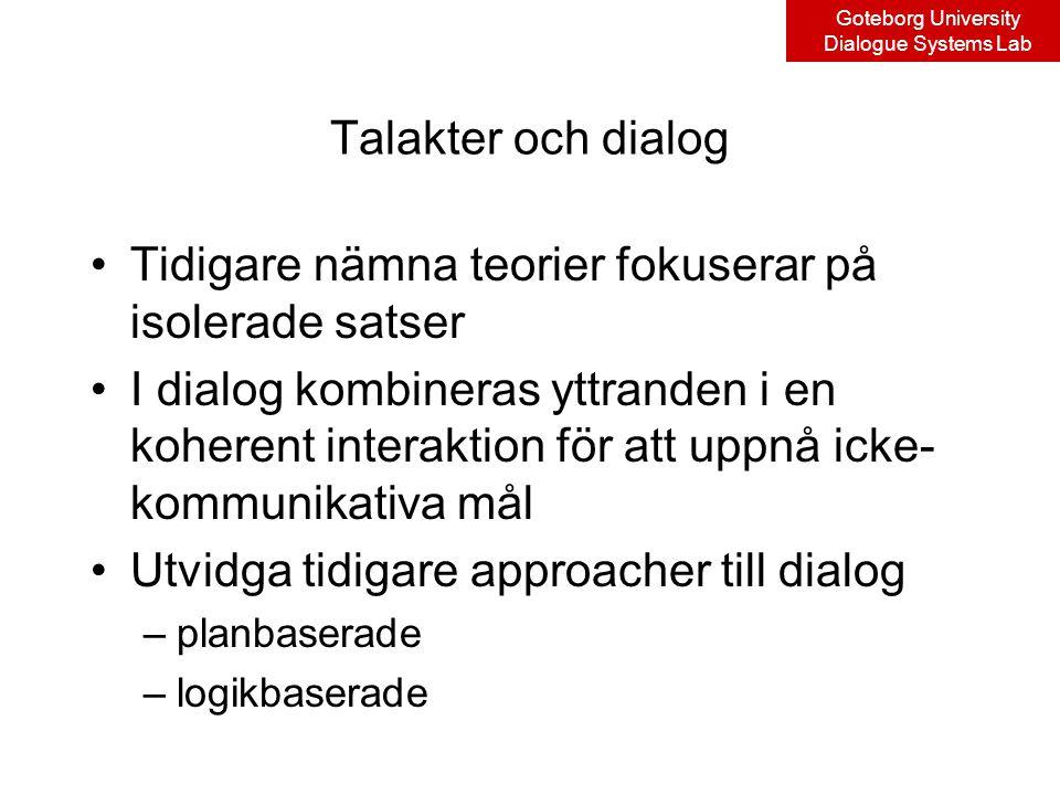Goteborg University Dialogue Systems Lab Talakter och dialog Tidigare nämna teorier fokuserar på isolerade satser I dialog kombineras yttranden i en koherent interaktion för att uppnå icke- kommunikativa mål Utvidga tidigare approacher till dialog –planbaserade –logikbaserade