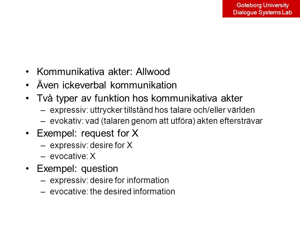 Goteborg University Dialogue Systems Lab Kommunikativa akter: Allwood Även ickeverbal kommunikation Två typer av funktion hos kommunikativa akter –expressiv: uttrycker tillstånd hos talare och/eller världen –evokativ: vad (talaren genom att utföra) akten eftersträvar Exempel: request for X –expressiv: desire for X –evocative: X Exempel: question –expressiv: desire for information –evocative: the desired information