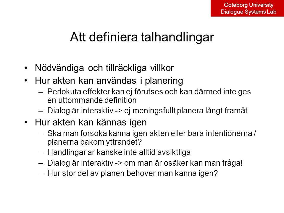 Goteborg University Dialogue Systems Lab Att definiera talhandlingar Nödvändiga och tillräckliga villkor Hur akten kan användas i planering –Perlokuta effekter kan ej förutses och kan därmed inte ges en uttömmande definition –Dialog är interaktiv -> ej meningsfullt planera långt framåt Hur akten kan kännas igen –Ska man försöka känna igen akten eller bara intentionerna / planerna bakom yttrandet.