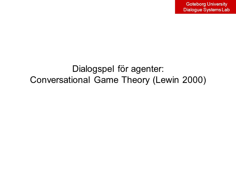 Goteborg University Dialogue Systems Lab Dialogspel för agenter: Conversational Game Theory (Lewin 2000)