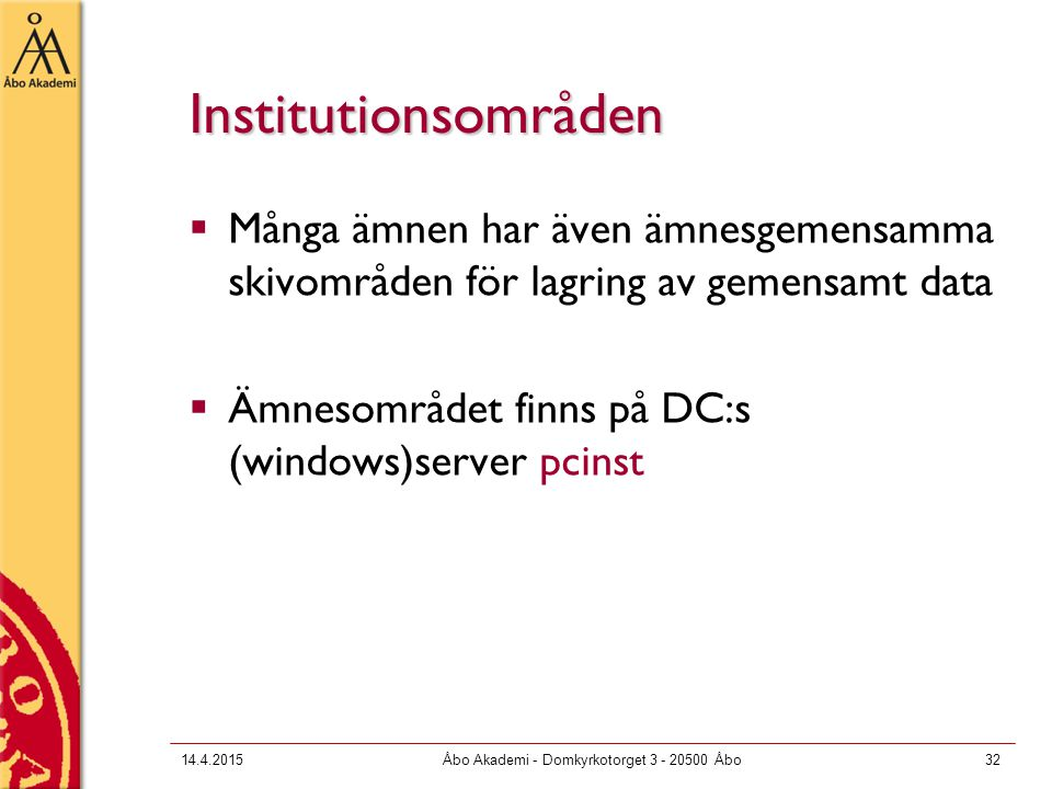 14.4.2015Åbo Akademi - Domkyrkotorget 3 - 20500 Åbo32 Institutionsområden  Många ämnen har även ämnesgemensamma skivområden för lagring av gemensamt data  Ämnesområdet finns på DC:s (windows)server pcinst