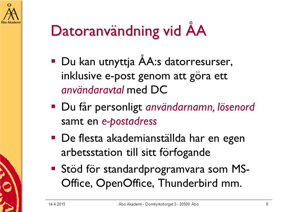 14.4.2015Åbo Akademi - Domkyrkotorget 3 - 20500 Åbo8 Datoranvändning vid ÅA  Du kan utnyttja ÅA:s datorresurser, inklusive e-post genom att göra ett användaravtal med DC  Du får personligt användarnamn, lösenord samt en e-postadress  De flesta akademianställda har en egen arbetsstation till sitt förfogande  Stöd för standardprogramvara som MS- Office, OpenOffice, Thunderbird mm.