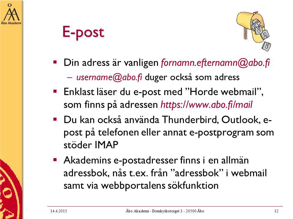 14.4.2015Åbo Akademi - Domkyrkotorget 3 - 20500 Åbo12 E-post  Din adress är vanligen fornamn.efternamn@abo.fi –username@abo.fi duger också som adress  Enklast läser du e-post med Horde webmail , som finns på adressen https://www.abo.fi/mail  Du kan också använda Thunderbird, Outlook, e- post på telefonen eller annat e-postprogram som stöder IMAP  Akademins e-postadresser finns i en allmän adressbok, nås t.ex.