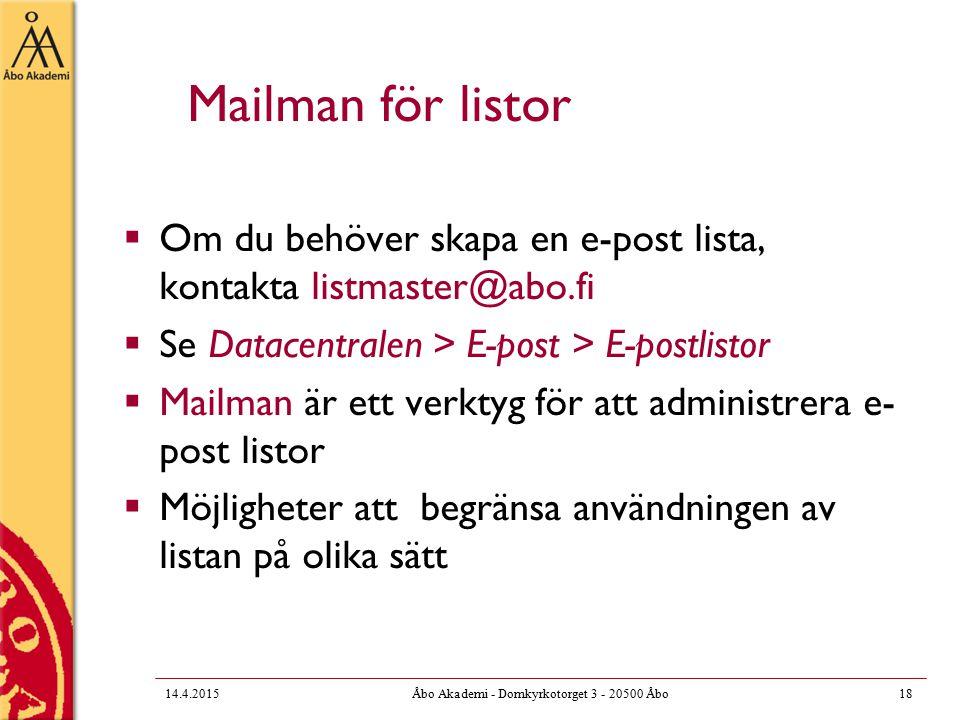Mailman för listor  Om du behöver skapa en e-post lista, kontakta listmaster@abo.fi  Se Datacentralen > E-post > E-postlistor  Mailman är ett verktyg för att administrera e- post listor  Möjligheter att begränsa användningen av listan på olika sätt 14.4.201518Åbo Akademi - Domkyrkotorget 3 - 20500 Åbo