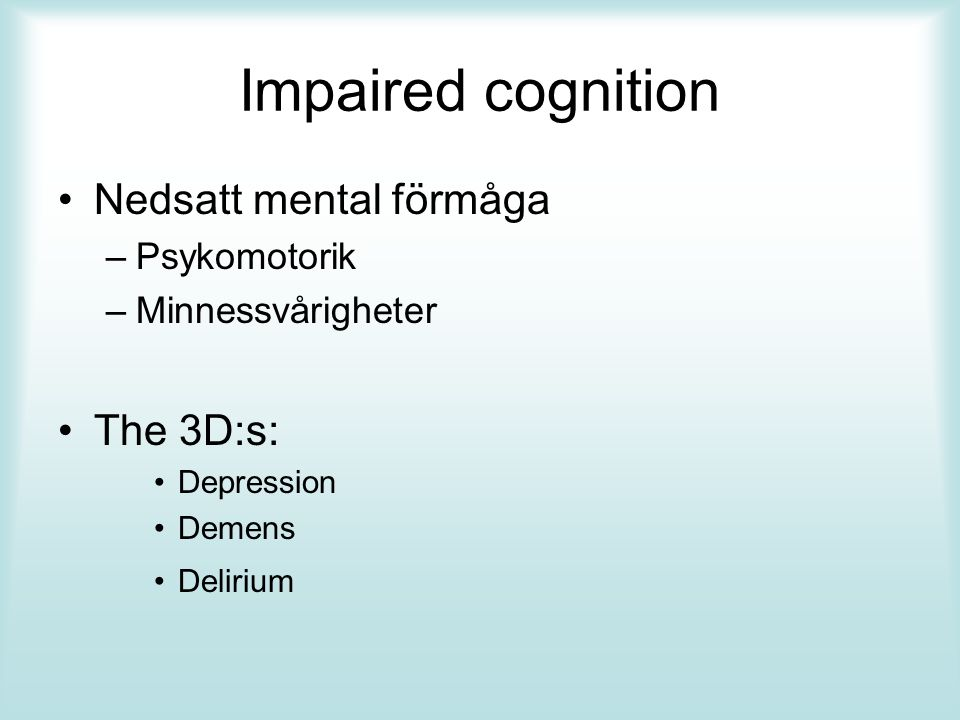 Impaired cognition Nedsatt mental förmåga –Psykomotorik –Minnessvårigheter The 3D:s: Depression Demens Delirium