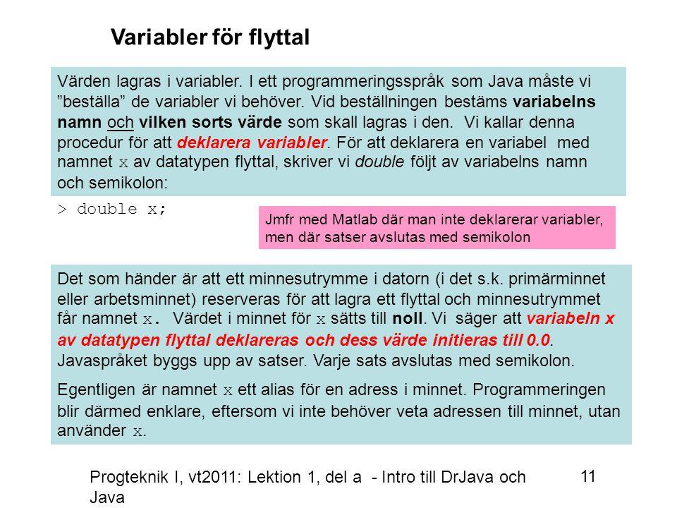 Progteknik I, vt2011: Lektion 1, del a - Intro till DrJava och Java 11 > double x; Variabler för flyttal Värden lagras i variabler.
