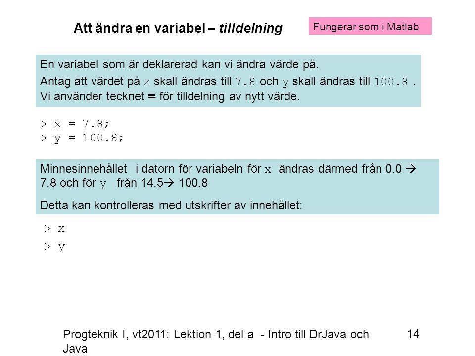 Progteknik I, vt2011: Lektion 1, del a - Intro till DrJava och Java 14 Att ändra en variabel – tilldelning En variabel som är deklarerad kan vi ändra värde på.