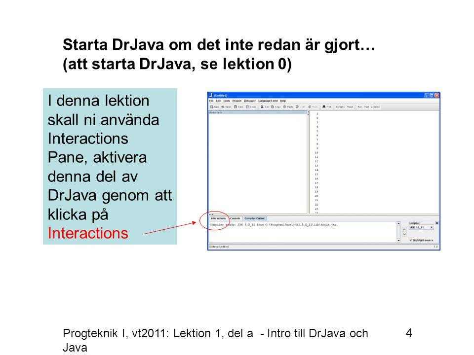 Progteknik I, vt2011: Lektion 1, del a - Intro till DrJava och Java 4 I denna lektion skall ni använda Interactions Pane, aktivera denna del av DrJava genom att klicka på Interactions Starta DrJava om det inte redan är gjort… (att starta DrJava, se lektion 0)